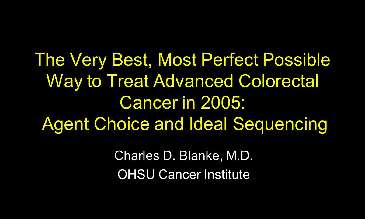 The Very Best, Most Perfect Possible Way to Treat Advanced Colorectal Cancer in 2005: Agent Choice and Ideal Sequencing Charles D.