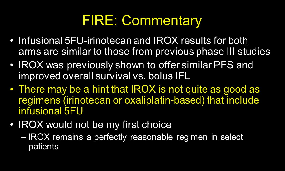 FIRE: Commentary Infusional 5FU-irinotecan and IROX results for both arms are similar to those from previous phase III studies IROX was previously shown to offer similar PFS and improved overall survival vs.