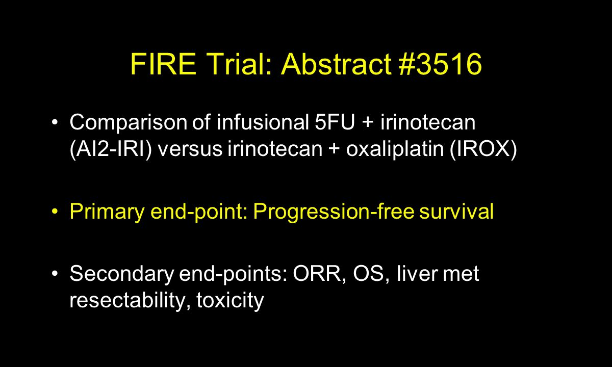 FIRE Trial: Abstract #3516 Comparison of infusional 5FU + irinotecan (AI2-IRI) versus irinotecan + oxaliplatin (IROX) Primary end-point: Progression-free survival Secondary end-points: ORR, OS, liver met resectability, toxicity