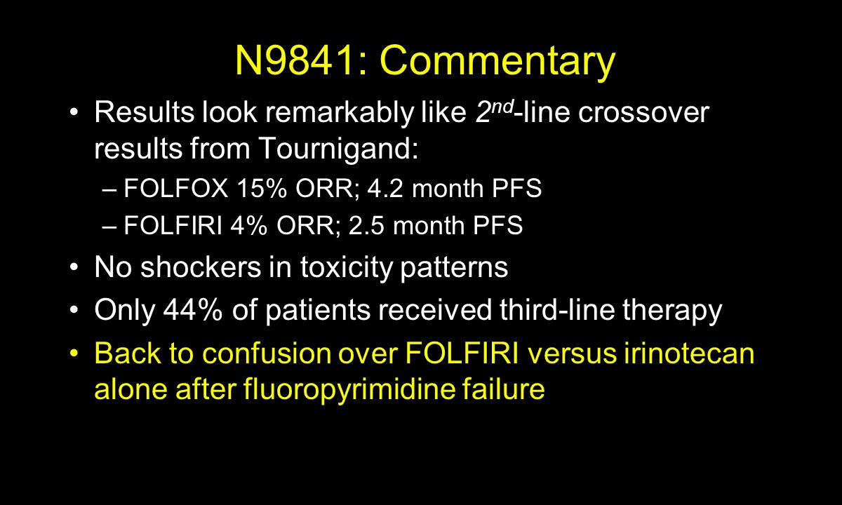 N9841: Commentary Results look remarkably like 2 nd -line crossover results from Tournigand: –FOLFOX 15% ORR; 4.2 month PFS –FOLFIRI 4% ORR; 2.5 month PFS No shockers in toxicity patterns Only 44% of patients received third-line therapy Back to confusion over FOLFIRI versus irinotecan alone after fluoropyrimidine failure