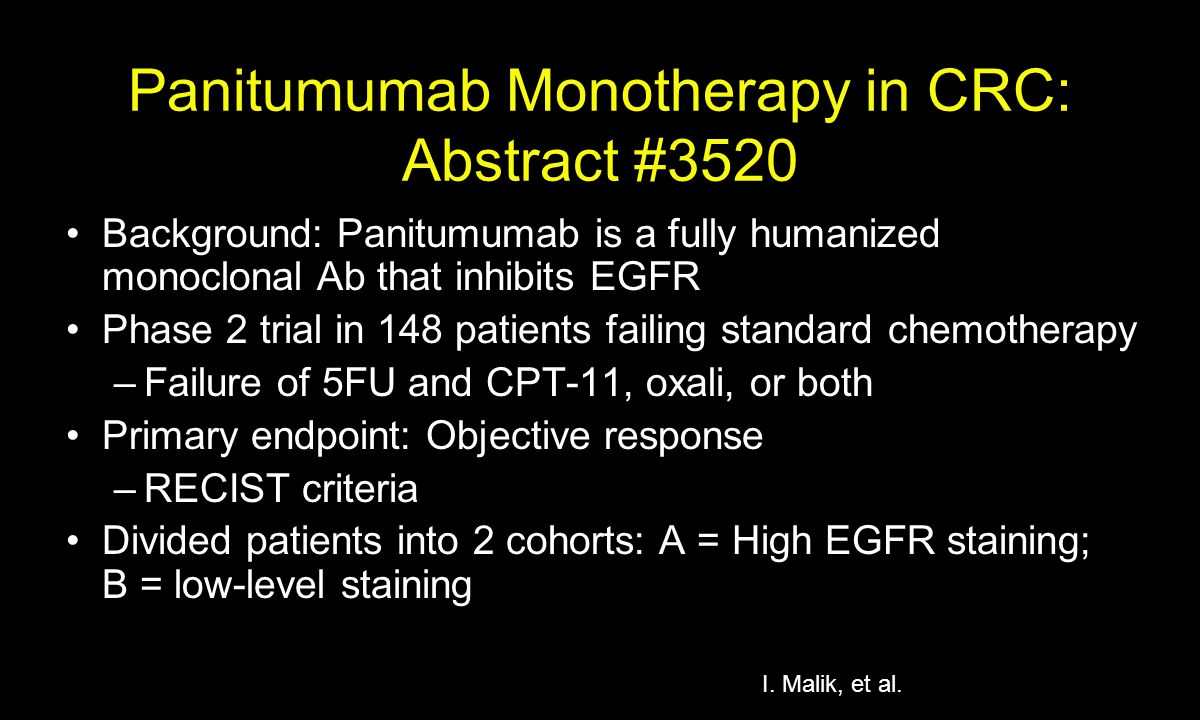 Panitumumab Monotherapy in CRC: Abstract #3520 Background: Panitumumab is a fully humanized monoclonal Ab that inhibits EGFR Phase 2 trial in 148 patients failing standard chemotherapy –Failure of 5FU and CPT-11, oxali, or both Primary endpoint: Objective response –RECIST criteria Divided patients into 2 cohorts: A = High EGFR staining; B = low-level staining I.