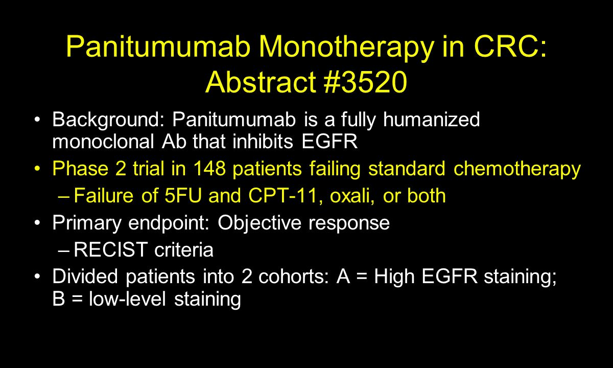 Panitumumab Monotherapy in CRC: Abstract #3520 Background: Panitumumab is a fully humanized monoclonal Ab that inhibits EGFR Phase 2 trial in 148 patients failing standard chemotherapy –Failure of 5FU and CPT-11, oxali, or both Primary endpoint: Objective response –RECIST criteria Divided patients into 2 cohorts: A = High EGFR staining; B = low-level staining