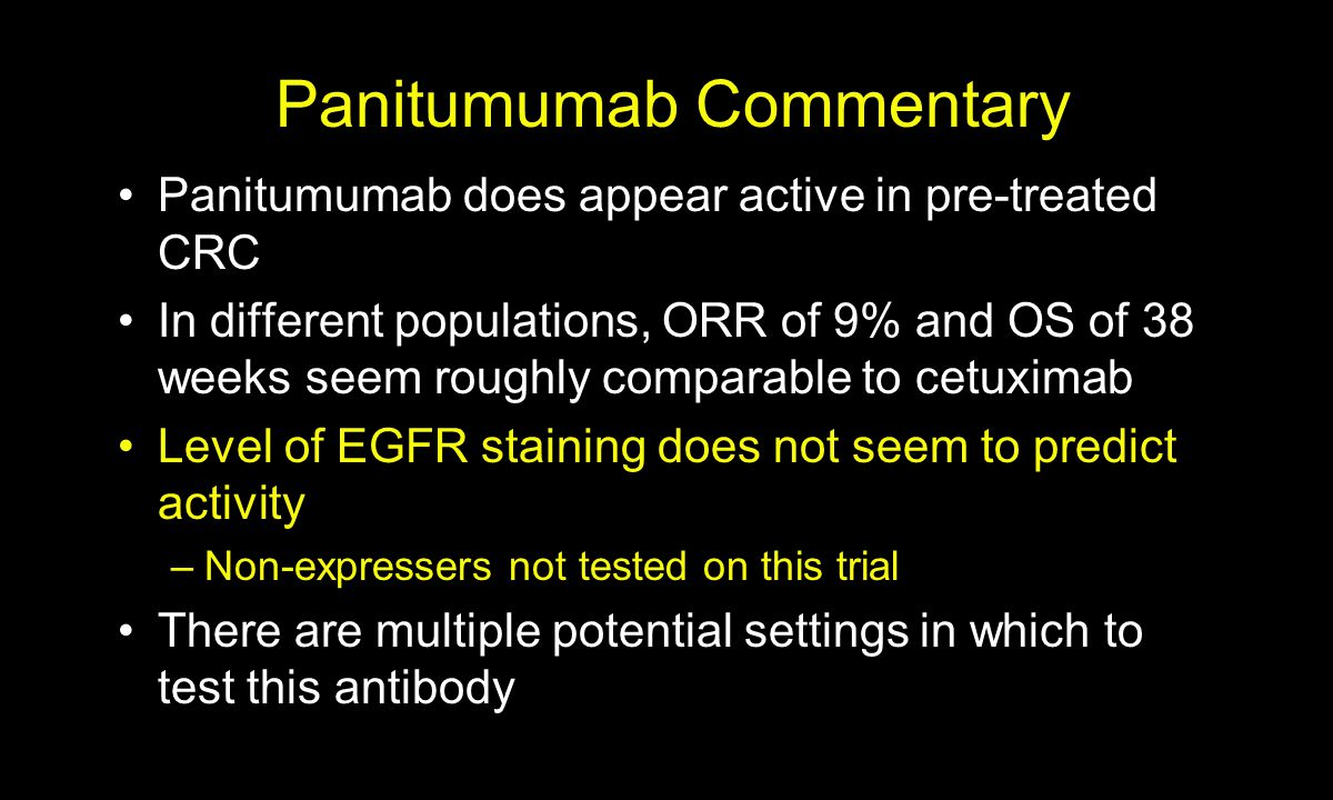 Panitumumab Commentary Panitumumab does appear active in pre-treated CRC In different populations, ORR of 9% and OS of 38 weeks seem roughly comparable to cetuximab Level of EGFR staining does not seem to predict activity –Non-expressers not tested on this trial There are multiple potential settings in which to test this antibody