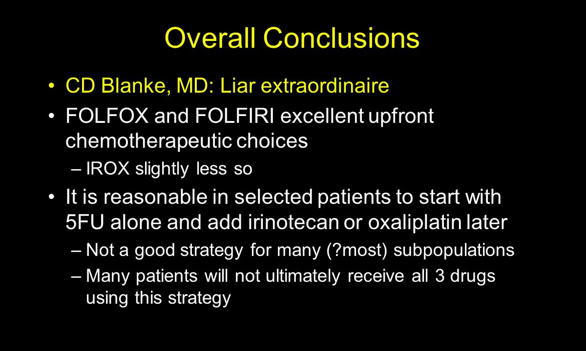 Overall Conclusions CD Blanke, MD: Liar extraordinaire FOLFOX and FOLFIRI excellent upfront chemotherapeutic choices –IROX slightly less so It is reasonable in selected patients to start with 5FU alone and add irinotecan or oxaliplatin later –Not a good strategy for many (?most) subpopulations –Many patients will not ultimately receive all 3 drugs using this strategy