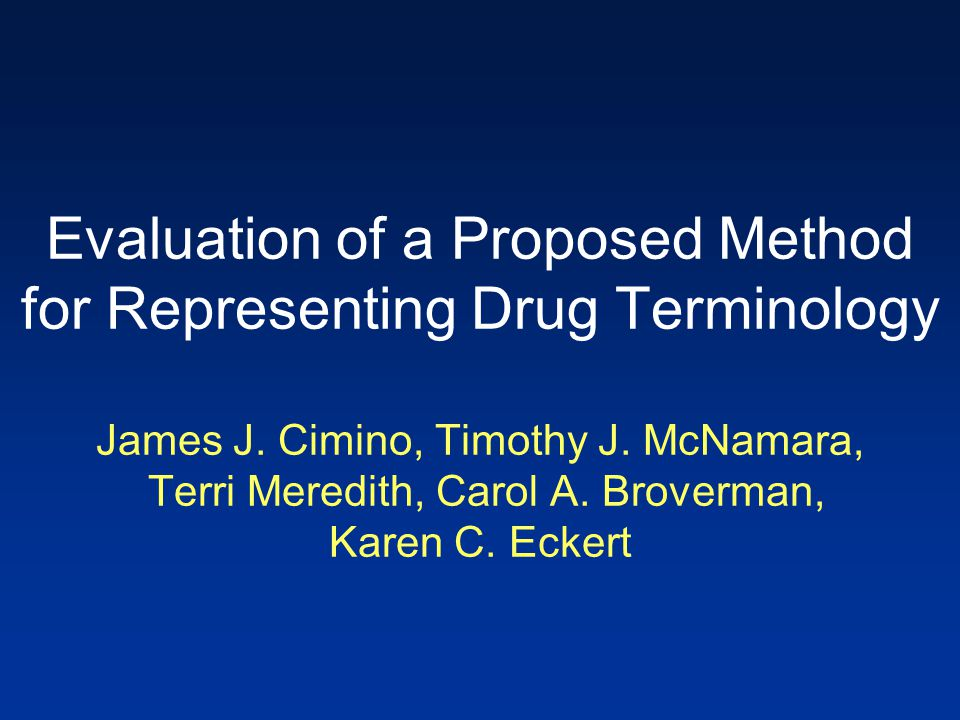 Evaluation of a Proposed Method for Representing Drug Terminology James J. Cimino, Timothy J. McNamara, Terri Meredith, Carol A. Broverman, Karen C. E