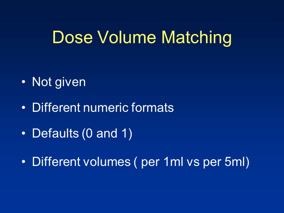 Dose Volume Matching Not given Different numeric formats Defaults (0 and 1) Different volumes ( per 1ml vs per 5ml)