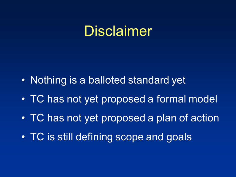 Disclaimer Nothing is a balloted standard yet TC has not yet proposed a formal model TC has not yet proposed a plan of action TC is still defining sco