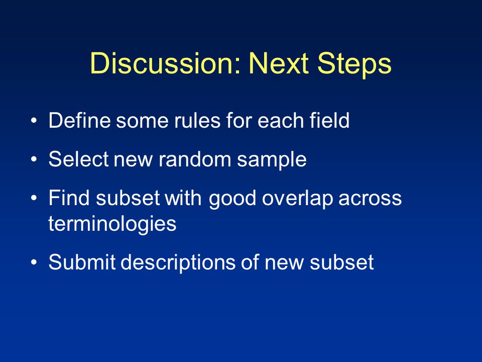 Discussion: Next Steps Define some rules for each field Select new random sample Find subset with good overlap across terminologies Submit description