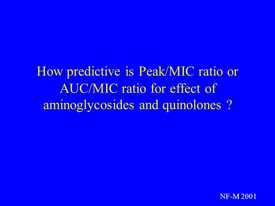 How predictive is Peak/MIC ratio or AUC/MIC ratio for effect of aminoglycosides and quinolones .