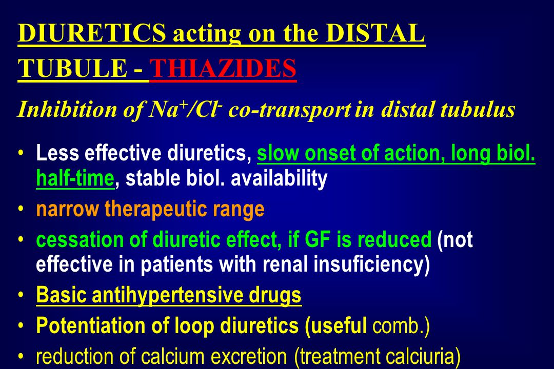 DIURETICS acting on the DISTAL TUBULE - THIAZIDES Inhibition of Na + /Cl - co-transport in distal tubulus Less effective diuretics, slow onset of action, long biol.