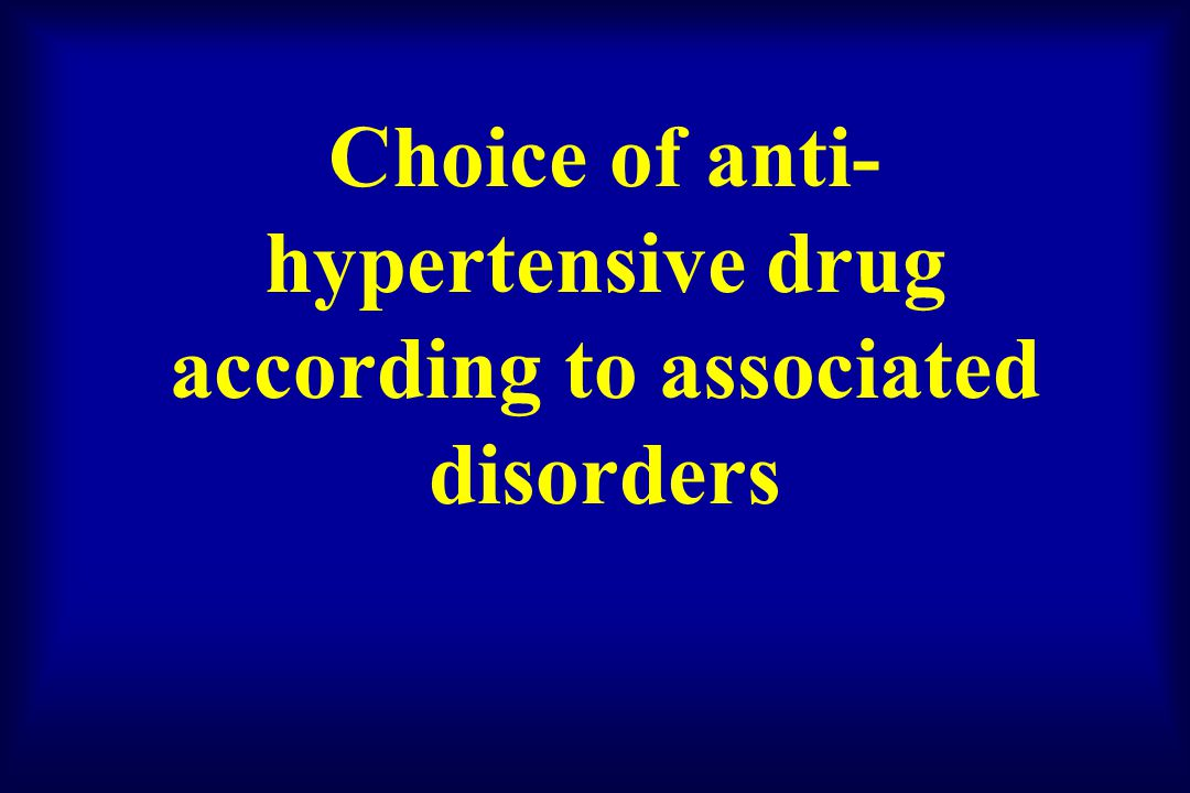 Choice of anti- hypertensive drug according to associated disorders