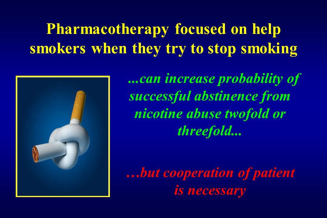Pharmacotherapy focused on help smokers when they try to stop smoking...can increase probability of successful abstinence from nicotine abuse twofold or threefold...