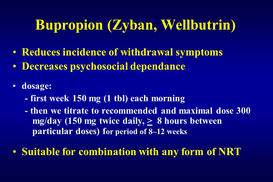 Bupropion (Zyban, Wellbutrin) Reduces incidence of withdrawal symptoms Decreases psychosocial dependance dosage: - first week 150 mg (1 tbl) each morning - then we titrate to recommended and maximal dose 300 mg/day (150 mg twice daily, > 8 hours between particular doses) f or period of 8–12 weeks Suitable for combination with any form of NRT