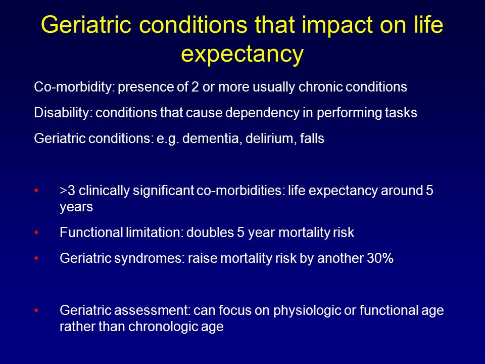 Geriatric conditions that impact on life expectancy Co-morbidity: presence of 2 or more usually chronic conditions Disability: conditions that cause dependency in performing tasks Geriatric conditions: e.g.