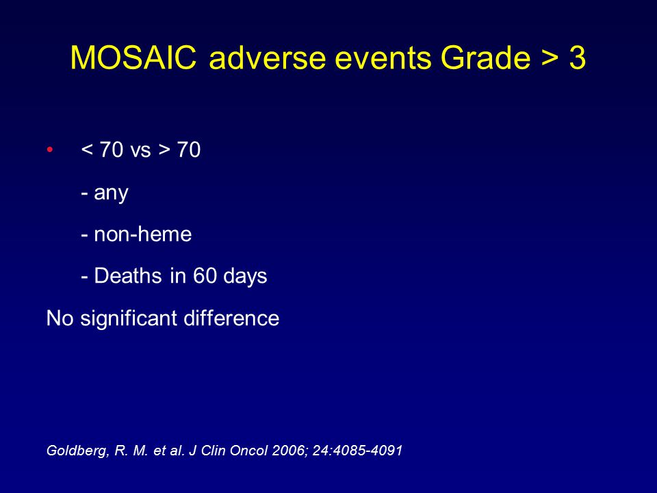 MOSAIC adverse events Grade > 3 70 - any - non-heme - Deaths in 60 days No significant difference Goldberg, R.