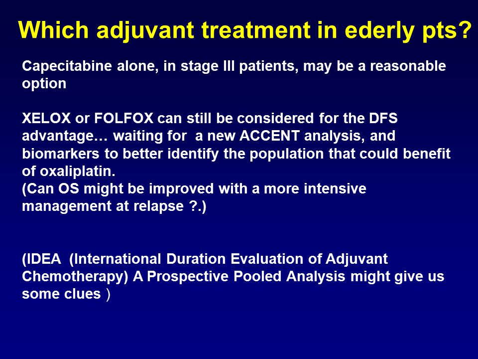 Capecitabine alone, in stage III patients, may be a reasonable option XELOX or FOLFOX can still be considered for the DFS advantage… waiting for a new ACCENT analysis, and biomarkers to better identify the population that could benefit of oxaliplatin.