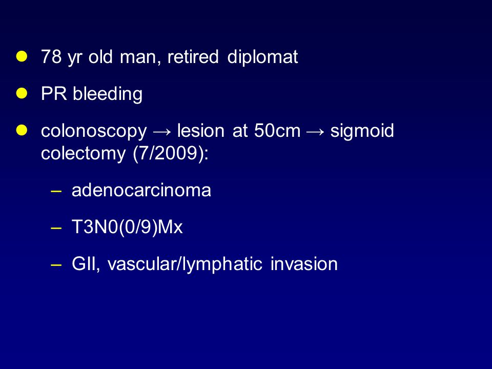78 yr old man, retired diplomat PR bleeding colonoscopy → lesion at 50cm → sigmoid colectomy (7/2009): –adenocarcinoma –T3N0(0/9)Mx –GII, vascular/lymphatic invasion