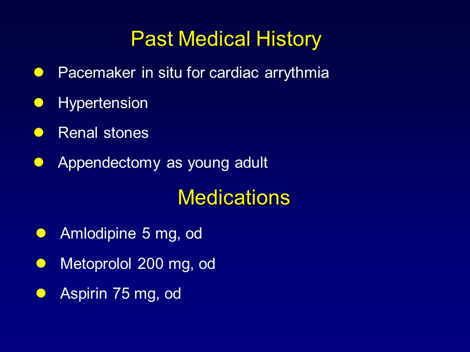 Past Medical History Pacemaker in situ for cardiac arrythmia Hypertension Renal stones Appendectomy as young adult Amlodipine 5 mg, od Metoprolol 200 mg, od Aspirin 75 mg, od Medications