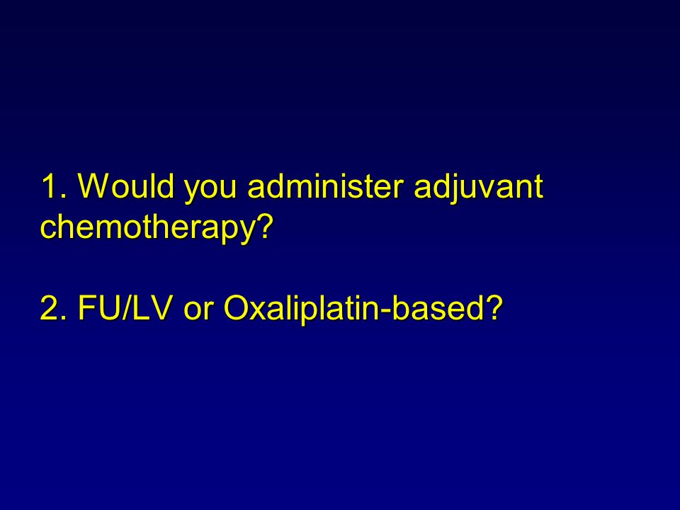 1. Would you administer adjuvant chemotherapy? 2. FU/LV or Oxaliplatin-based?
