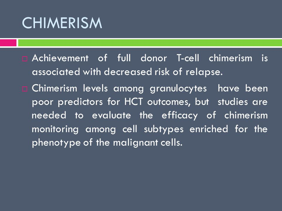 CHIMERISM  Achievement of full donor T-cell chimerism is associated with decreased risk of relapse.  Chimerism levels among granulocytes have been p