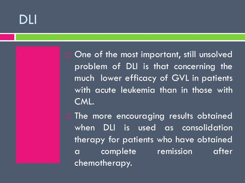 DLI.  One of the most important, still unsolved problem of DLI is that concerning the much lower efficacy of GVL in patients with acute leukemia than