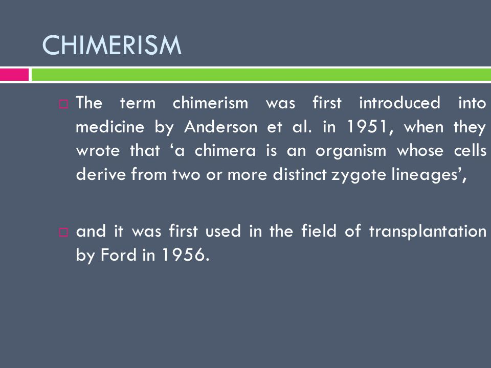 CHIMERISM  The term chimerism was first introduced into medicine by Anderson et al. in 1951, when they wrote that 'a chimera is an organism whose cel