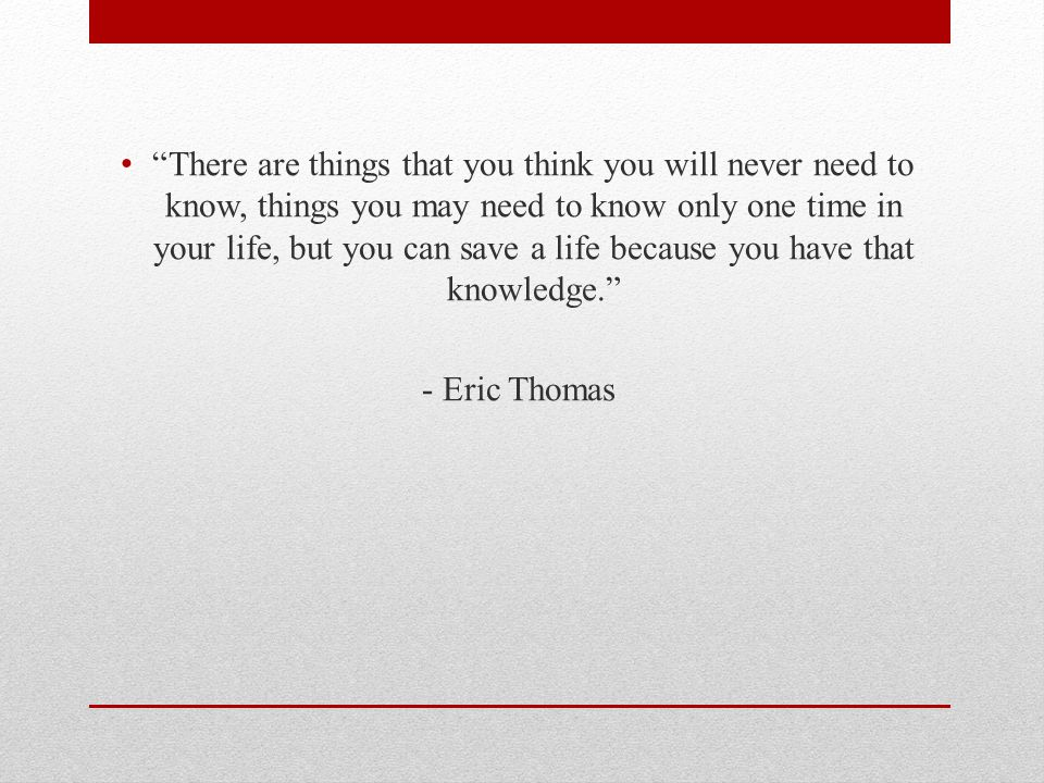 There are things that you think you will never need to know, things you may need to know only one time in your life, but you can save a life because you have that knowledge. - Eric Thomas