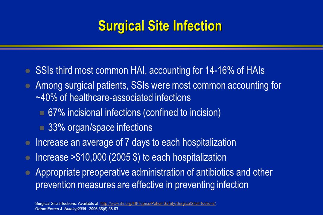 l SSIs third most common HAI, accounting for 14-16% of HAIs l Among surgical patients, SSIs were most common accounting for ~40% of healthcare-associated infections 67% incisional infections (confined to incision) 33% organ/space infections l Increase an average of 7 days to each hospitalization l Increase >$10,000 (2005 $) to each hospitalization l Appropriate preoperative administration of antibiotics and other prevention measures are effective in preventing infection Surgical Site Infections.