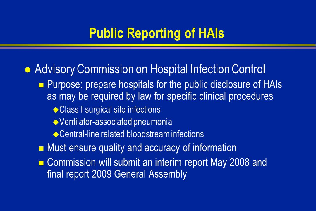 Public Reporting of HAIs l Advisory Commission on Hospital Infection Control Purpose: prepare hospitals for the public disclosure of HAIs as may be required by law for specific clinical procedures  Class I surgical site infections  Ventilator-associated pneumonia  Central-line related bloodstream infections Must ensure quality and accuracy of information Commission will submit an interim report May 2008 and final report 2009 General Assembly
