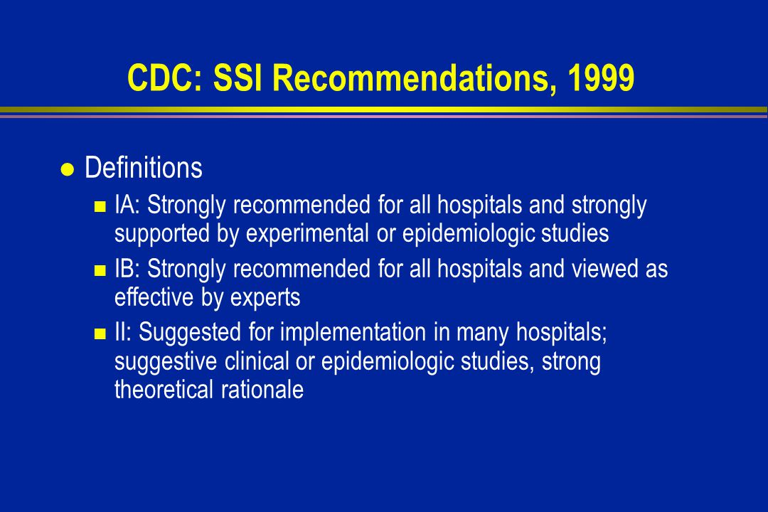 CDC: SSI Recommendations, 1999 l Definitions IA: Strongly recommended for all hospitals and strongly supported by experimental or epidemiologic studies IB: Strongly recommended for all hospitals and viewed as effective by experts II: Suggested for implementation in many hospitals; suggestive clinical or epidemiologic studies, strong theoretical rationale