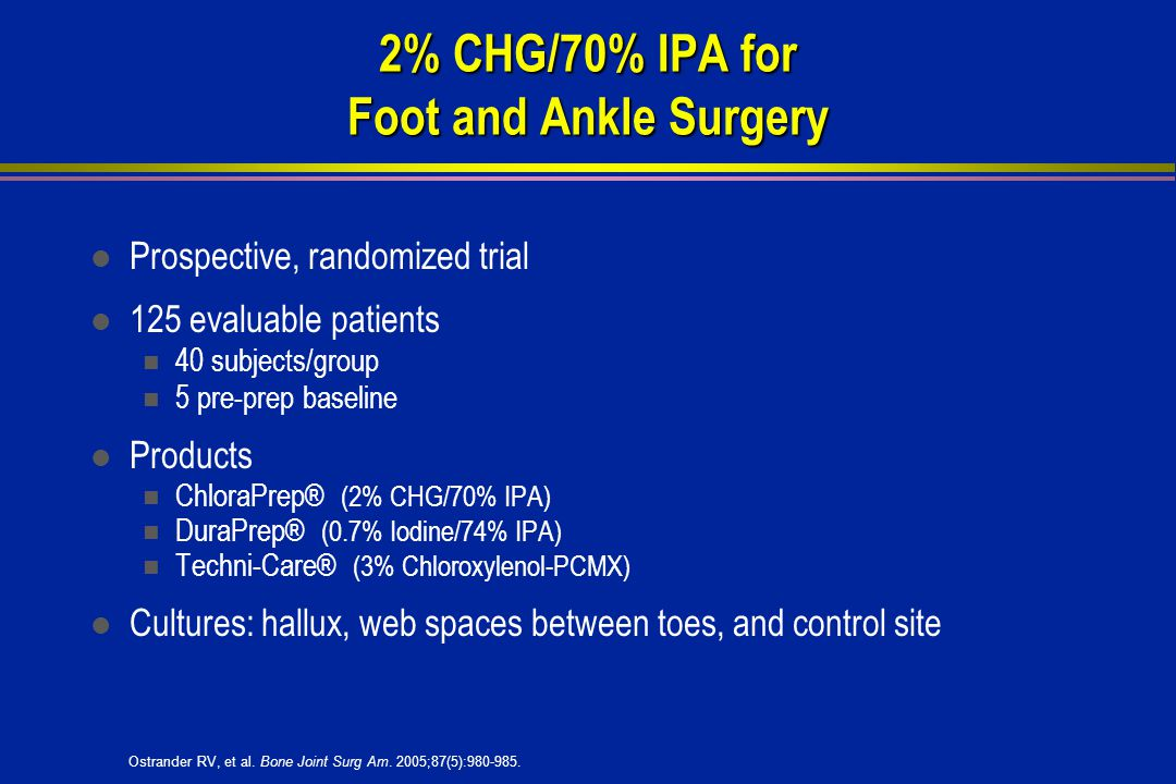 2% CHG/70% IPA for Foot and Ankle Surgery l Prospective, randomized trial l 125 evaluable patients 40 subjects/group 5 pre-prep baseline l Products ChloraPrep® (2% CHG/70% IPA) DuraPrep® (0.7% Iodine/74% IPA) Techni-Care® (3% Chloroxylenol-PCMX) l Cultures: hallux, web spaces between toes, and control site Ostrander RV, et al.