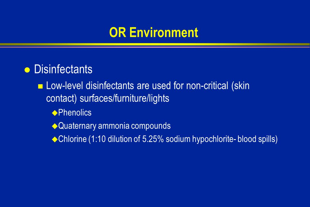 OR Environment l Disinfectants Low-level disinfectants are used for non-critical (skin contact) surfaces/furniture/lights  Phenolics  Quaternary ammonia compounds  Chlorine (1:10 dilution of 5.25% sodium hypochlorite- blood spills)