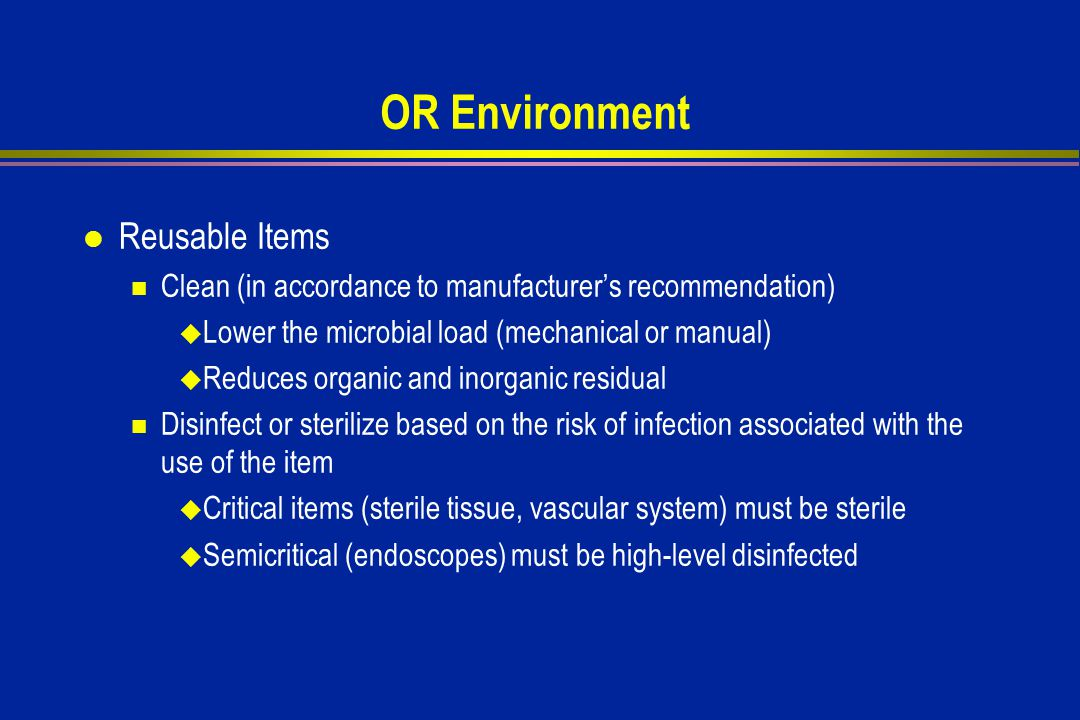 OR Environment l Reusable Items Clean (in accordance to manufacturer's recommendation)  Lower the microbial load (mechanical or manual)  Reduces organic and inorganic residual Disinfect or sterilize based on the risk of infection associated with the use of the item  Critical items (sterile tissue, vascular system) must be sterile  Semicritical (endoscopes) must be high-level disinfected