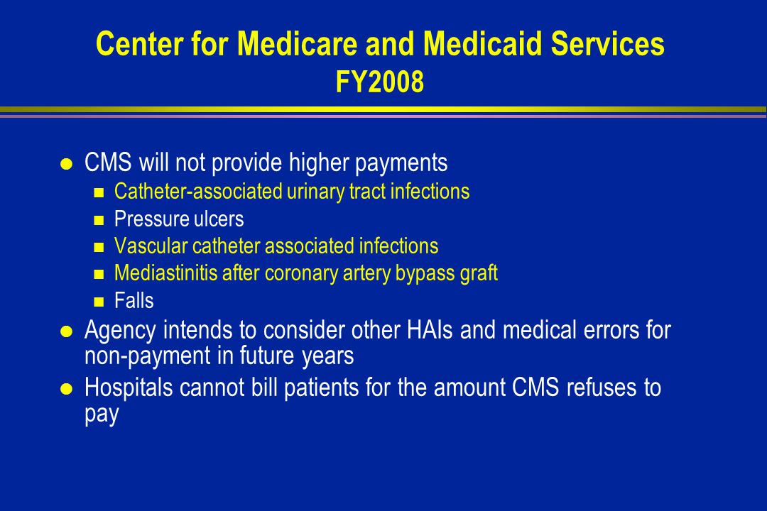Center for Medicare and Medicaid Services FY2008 l CMS will not provide higher payments Catheter-associated urinary tract infections Pressure ulcers Vascular catheter associated infections Mediastinitis after coronary artery bypass graft Falls l Agency intends to consider other HAIs and medical errors for non-payment in future years l Hospitals cannot bill patients for the amount CMS refuses to pay