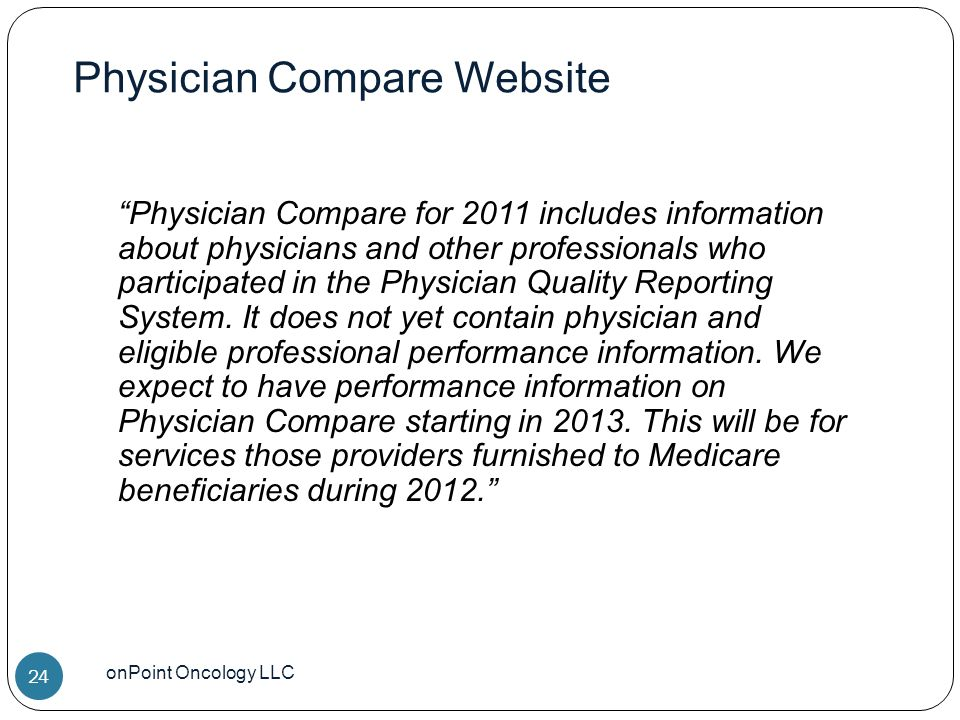 Physician Compare Website onPoint Oncology LLC 24 Physician Compare for 2011 includes information about physicians and other professionals who participated in the Physician Quality Reporting System.