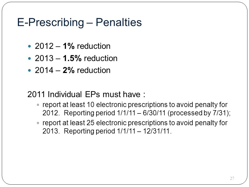 E-Prescribing – Penalties 2012 – 1% reduction 2013 – 1.5% reduction 2014 – 2% reduction 2011 Individual EPs must have : report at least 10 electronic prescriptions to avoid penalty for 2012.