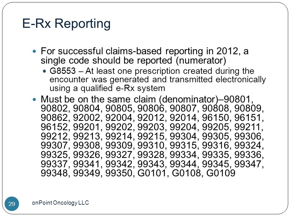 E-Rx Reporting onPoint Oncology LLC 29 For successful claims-based reporting in 2012, a single code should be reported (numerator) G8553 – At least one prescription created during the encounter was generated and transmitted electronically using a qualified e-Rx system Must be on the same claim (denominator)–90801, 90802, 90804, 90805, 90806, 90807, 90808, 90809, 90862, 92002, 92004, 92012, 92014, 96150, 96151, 96152, 99201, 99202, 99203, 99204, 99205, 99211, 99212, 99213, 99214, 99215, 99304, 99305, 99306, 99307, 99308, 99309, 99310, 99315, 99316, 99324, 99325, 99326, 99327, 99328, 99334, 99335, 99336, 99337, 99341, 99342, 99343, 99344, 99345, 99347, 99348, 99349, 99350, G0101, G0108, G0109