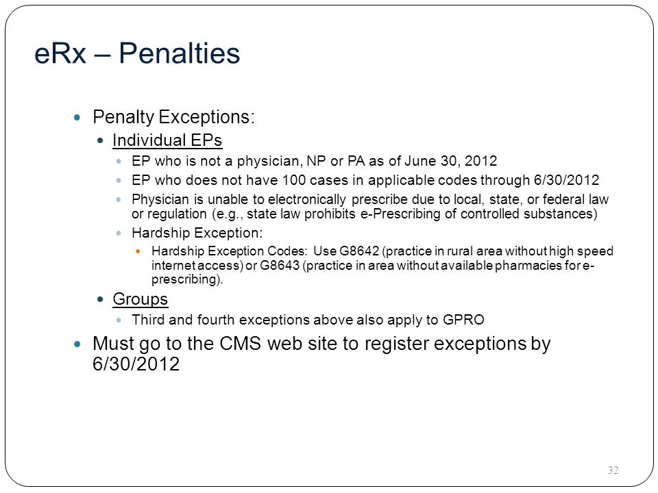 eRx – Penalties Penalty Exceptions: Individual EPs EP who is not a physician, NP or PA as of June 30, 2012 EP who does not have 100 cases in applicable codes through 6/30/2012 Physician is unable to electronically prescribe due to local, state, or federal law or regulation (e.g., state law prohibits e-Prescribing of controlled substances) Hardship Exception: Hardship Exception Codes: Use G8642 (practice in rural area without high speed internet access) or G8643 (practice in area without available pharmacies for e- prescribing).