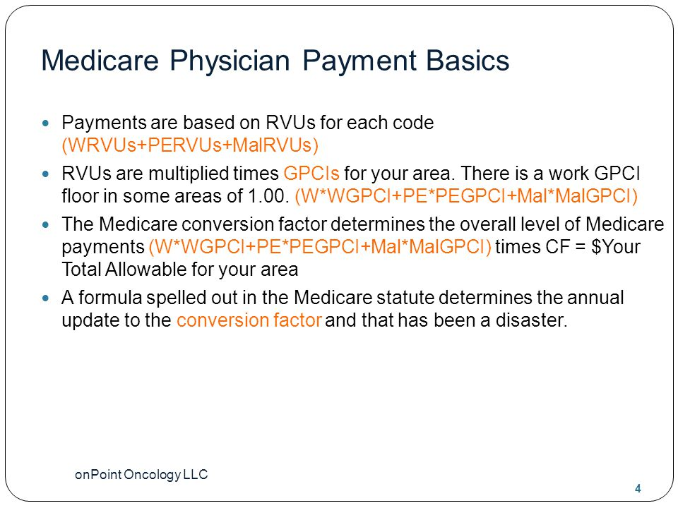 onPoint Oncology LLC 4 Medicare Physician Payment Basics Payments are based on RVUs for each code (WRVUs+PERVUs+MalRVUs) RVUs are multiplied times GPCIs for your area.