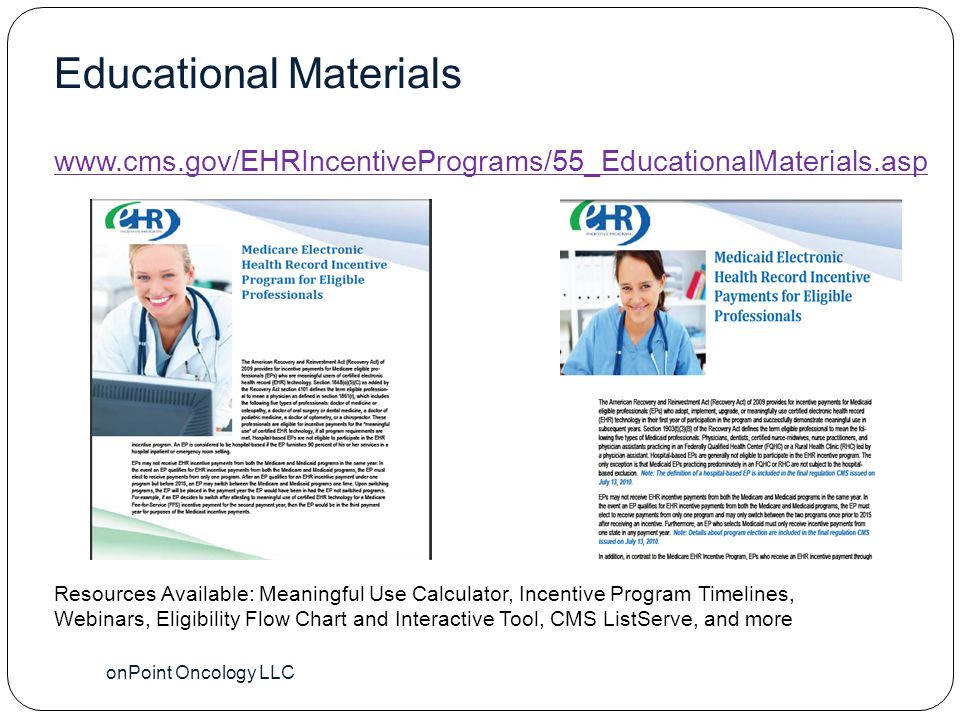 Educational Materials onPoint Oncology LLC 42 www.cms.gov/EHRIncentivePrograms/55_EducationalMaterials.asp Resources Available: Meaningful Use Calculator, Incentive Program Timelines, Webinars, Eligibility Flow Chart and Interactive Tool, CMS ListServe, and more