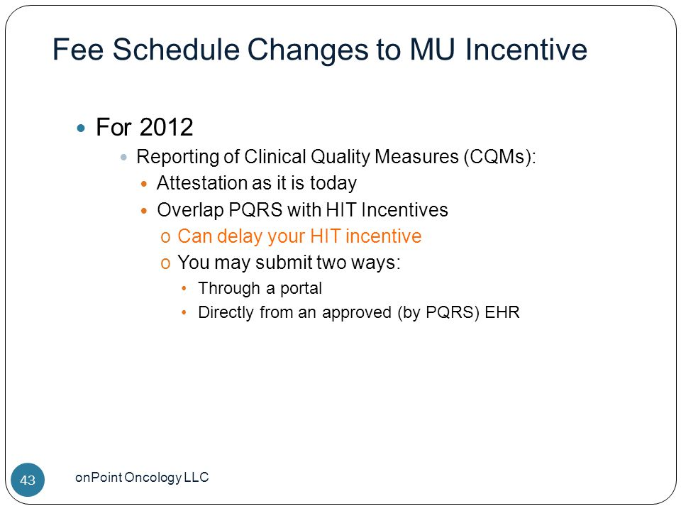 Fee Schedule Changes to MU Incentive onPoint Oncology LLC 43 For 2012 Reporting of Clinical Quality Measures (CQMs): Attestation as it is today Overlap PQRS with HIT Incentives oCan delay your HIT incentive oYou may submit two ways: Through a portal Directly from an approved (by PQRS) EHR