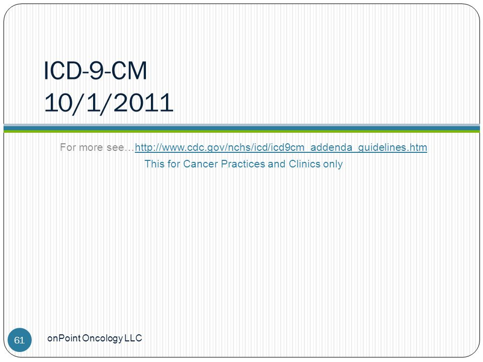 ICD-9-CM 10/1/2011 For more see…http://www.cdc.gov/nchs/icd/icd9cm_addenda_guidelines.htm This for Cancer Practices and Clinics only onPoint Oncology LLC 61