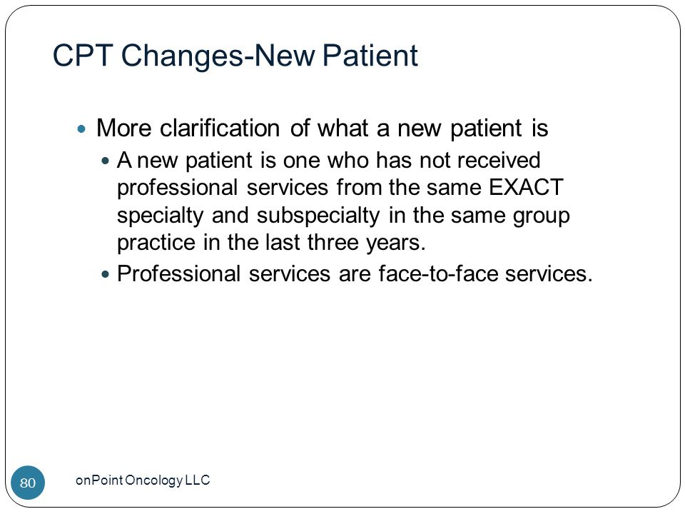CPT Changes-New Patient onPoint Oncology LLC 80 More clarification of what a new patient is A new patient is one who has not received professional services from the same EXACT specialty and subspecialty in the same group practice in the last three years.