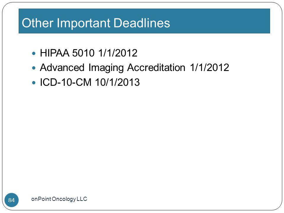 Other Important Deadlines onPoint Oncology LLC 84 HIPAA 5010 1/1/2012 Advanced Imaging Accreditation 1/1/2012 ICD-10-CM 10/1/2013