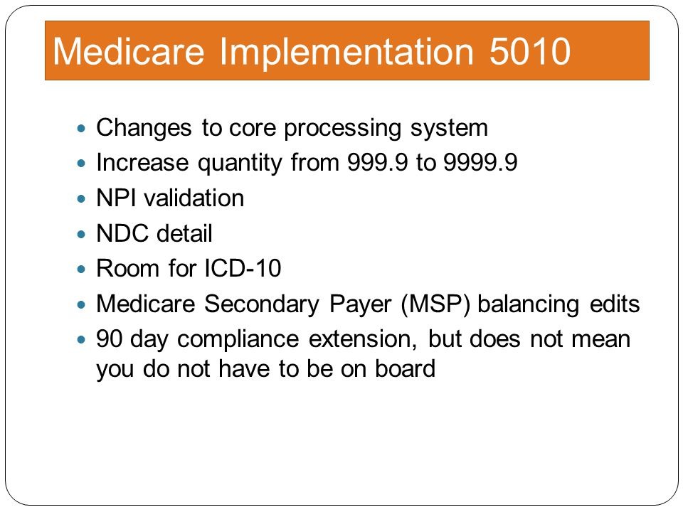 Medicare Implementation 5010 Changes to core processing system Increase quantity from 999.9 to 9999.9 NPI validation NDC detail Room for ICD-10 Medicare Secondary Payer (MSP) balancing edits 90 day compliance extension, but does not mean you do not have to be on board