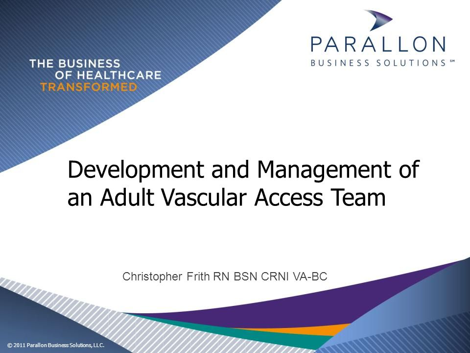© 2011 Parallon Business Solutions, LLC. Development and Management of an Adult Vascular Access Team Christopher Frith RN BSN CRNI VA-BC