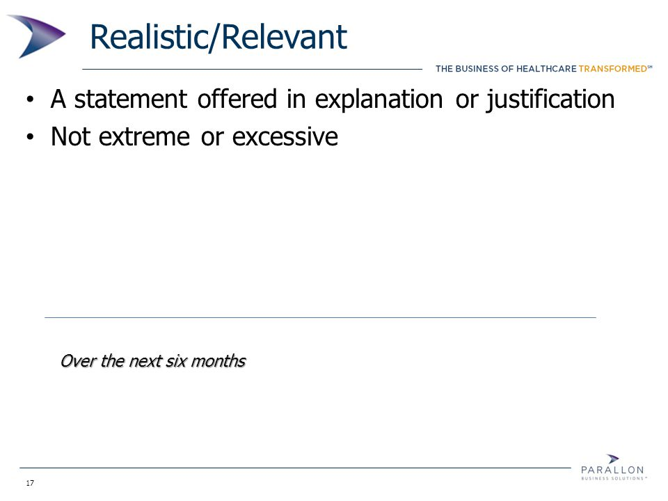 17 Realistic/Relevant A statement offered in explanation or justification Not extreme or excessive Over the next six months
