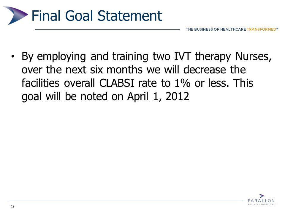 19 Final Goal Statement By employing and training two IVT therapy Nurses, over the next six months we will decrease the facilities overall CLABSI rate