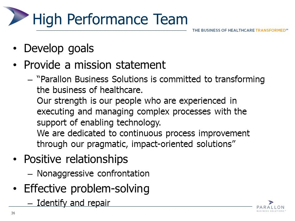 "36 High Performance Team Develop goals Provide a mission statement – ""Parallon Business Solutions is committed to transforming the business of healthc"