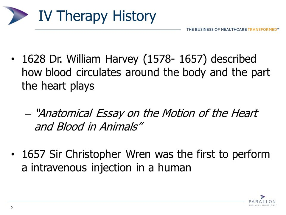 "5 IV Therapy History 1628 Dr. William Harvey (1578- 1657) described how blood circulates around the body and the part the heart plays – ""Anatomical Es"